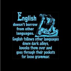 English doesn't borrow from other languages. English follows other languages down dark alleys, knocks them over and goes through their pockets for loose grammar.