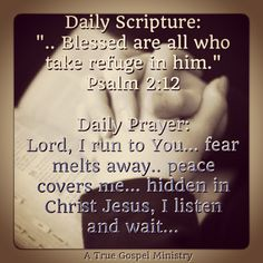 """Daily Scripture: """".. Blessed are all who take refuge in him."""" Psalm 2:12 Daily Prayer: Lord, I run to You... fear melts away.. peace covers me... hidden in Christ Jesus, I listen and wait... #dailyprayer #DailyScripture #eveningprayer #eveningscripture #scripturequote #biblequote #instabible #instaquote #quote #seekgod #godsword #godislove #gospel #jesus #jesussaves #teamjesus #LHBK #youthministry #preach #testify #pray #rollin4Christ #atruegospelministry"""