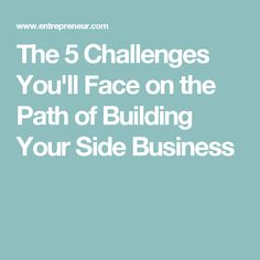 The 5 Challenges You'll Face on the Path of Building Your Side Business