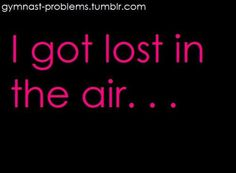 I got lost in the air... OH VERY BAD