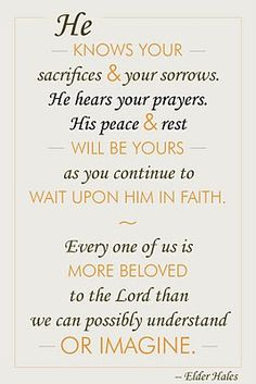 He knows your sacrifices and your sorrows. He hears your prayers. His peace and rest will be yours as you continue to wait upon Him in faith. Every one of us is more beloved to the Lord than we can possibly understand or imagine.
