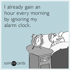 I already gain an hour every morning by ignoring my alarm clock. | Ecard of the Day