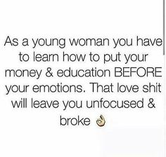 As a young woman, you have to learn how to put your money and education before your emotions. That love shit will leave you unfocused and broke.