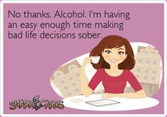 No thanks, Alcohol. I'm having an easy enough time making bad life decisions sober.