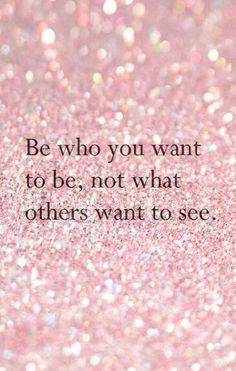 Be who you want to be,not what others want to see ♡