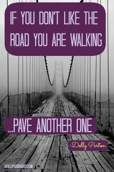 """Find a Better Way """"If you don't like the road you are walking, pave another one"""" -Dolly Parton"""