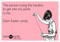 The person trying the hardest to get into my pants is me. Darn Easter candy.