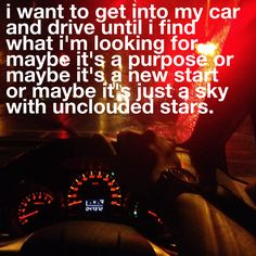 i want to get into my car and drive until i find what i'm looking for. maybe it's a purpose or maybe it's a new start or maybe it's just a sky with unclouded stars.