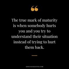 The true mark of maturity is when somebody hurts you and you try to understand their situation instead of trying to hurt them back. Today Quotes, Real Life Quotes, Badass Quotes, True Quotes, Words Quotes, True Colors Quotes, Quotes Quotes, Sayings, Someone Hurts You Quotes