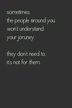 sometimes the people around you won't understand your journey.  they don't need to. it's not for them.