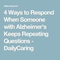 4 Ways to Respond When Someone with Alzheimer's Keeps Repeating Questions - DailyCaring