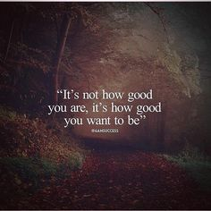 It's not how good you are it's how good you want to be.