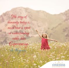The irony of humanity today is, much time is spent in understanding rather than experiencing. -Sri Bhagavan