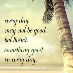 Every day may not be good. But there's something good in every day.