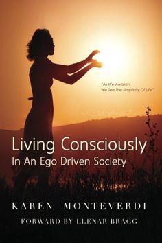 Living Consciously: In An Ego Driven Society by Karen Monteverdi, http://www.amazon.com/dp/1453629157/ref=cm_sw_r_pi_dp_lbS1pb0ERGYMQ