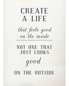 """Create a life that feels good on the inside, not one that just looks good on the outside."" Amen!"