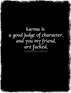 Just finished (a small) book in karma. This seemed fitting for me at this point. Karma isn't external forces getting even with you, it is rather your internal demons getting even with yourself. It is selfless behavior that puts your mind at peace. To give a money to someone in need to make yourself feel better is also selfish. To give without thought is selfless. Get the point!!! I've got allot of work to do, I know this to be true, but I realize this most people won't.