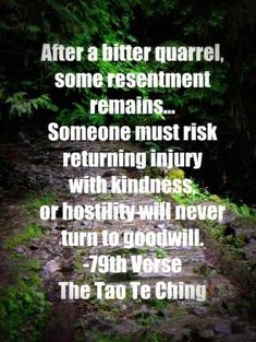 After a bitter quarrel, some resentment remains . Someone must risk returning injury with kindness or hostility will never turn to goodwil. - from The Tao Te Ching. Tao Te Ching, Lao Tzu Quotes, Life Quotes, Taoism, Buddhism, Buddhist Quotes, Paz Interior, Inner Peace, Thought Provoking