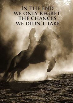 In the end we only regret the chances we didn't take.www.ranchseeker.com