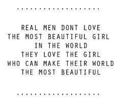 But to a Real Man the woman he loves IS the most beautiful girl in the world!