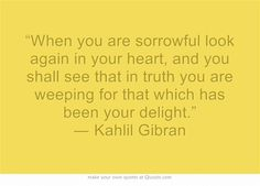 """""""When you are sorrowful look again in your heart, and you shall see that in truth you are weeping for that which has been your delight."""" ― Kahlil Gibran"""