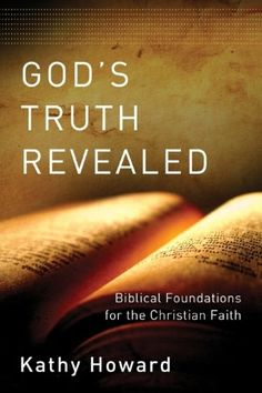 God's Truth Revealed: Biblical Foundations for the Christian Faith  by Kathy Howard