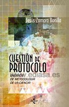 CUESTIÓN DE PROTOCOLO: ENSAYOS DE METODOLOGÍA CIENTÍFICA. Jesús Zamora Bonilla. Localización: 167/ZAM/cue