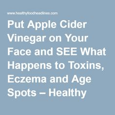 Put Apple Cider Vinegar on Your Face and SEE What Happens to Toxins, Eczema and Age Spots – Healthy Food Headlines