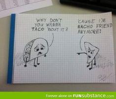 I'm nacho friend anymore!!