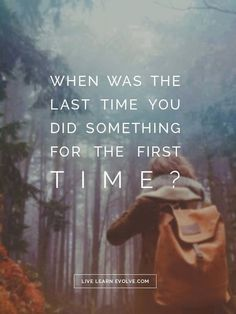 When was the last time you did something for the first time???