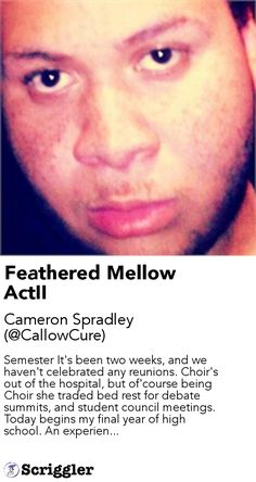 Feathered Mellow ActII by Cameron Spradley (@CallowCure) https://scriggler.com/detailPost/story/55752 Semester It's been two weeks, and we haven't celebrated any reunions. Choir's out of the hospital, but of'course being Choir she traded bed rest for debate summits, and student council meetings. Today begins my final year of high school. An experien...
