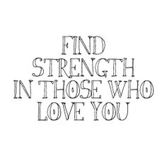 """""""Find strength in those who love you."""""""