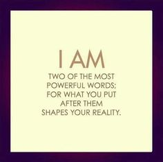 """""""I AM.... two of the most powerful words, for what you put after them shapes your reality.""""   What's your reality?"""