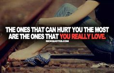 The ones that can hurt you the most are the ones you really love.