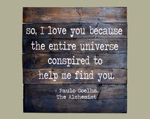 Reclaimed Wood Sign - Paulo Coelho Quote - So, I love you because the entire universe conspired to help me find you
