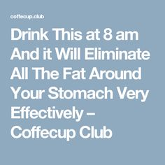 Drink This at 8 am And it Will Eliminate All The Fat Around Your Stomach Very Effectively – Coffecup Club