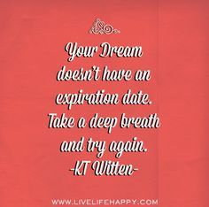 Your dream doesn't have an expiration date. Take a deep breath and try again. -KT Witten by deeplifequotes, via Flickr