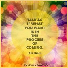 Talk as if what you want is in the process of coming - Abraham