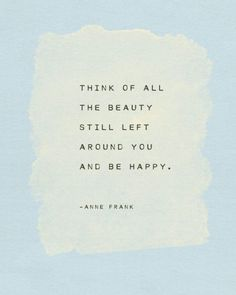 """53 Happy Quotes - """"Think of all the beauty still left around you and be happy."""" - Anne Frank 53 Happy Quotes - """"Think of all the beauty still left around you and be happy. Citation Silence, Citation Nature, Silence Quotes, Stillness Quotes, Poem Quotes, Wisdom Quotes, Words Quotes, Wife Quotes, Happiness Quotes"""