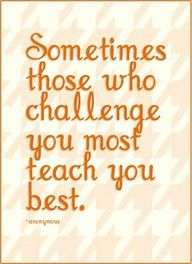 Sometimes those who challenge you most teach you best.