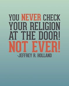 Never check your religion at the door. i have this quote hanging on my door!
