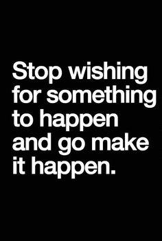 Deja de desear que algo suceda. HAZ que suceda ;)