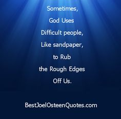 God Uses Difficult people, Like sandpaper, to Rub the Rough Edges Off us.  Joel Osteen