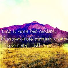 "#MondayMotivation ""Luck Is When That Constancy of Preparedness Eventually Creates Opportunity"" #JeffOlson #Quote #CreateYourOwnLuck #LiveBetter #WiseWords #WordsOfWisdom"
