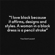 I love black because it affirms, designs and styles. A woman in a black dress is a pencil stroke. ~Yves Saint Laurent.