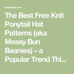 The Best Free Knit Ponytail Hat Patterns (aka Messy Bun Beanies) – a Popular Trend This Year! | KnitHacker