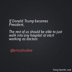 If Donald Trump becomes President,  The rest of us should be able to just walk into any hospital & start working as doctors