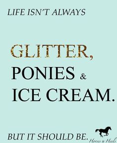 Life isn't always glitter, ponies, and ice cream but it should be!