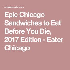 Epic Chicago Sandwiches to Eat Before You Die, 2017 Edition - Eater Chicago