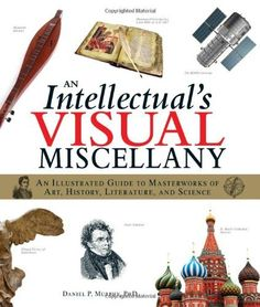 An Intellectual's Visual Miscellany: An Illustrated Guide to Masterworks of Art, History, Literature, and Science by Daniel P Murphy.